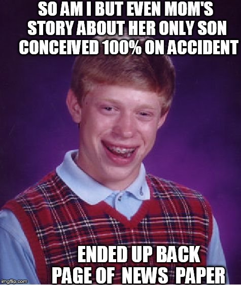Bad Luck Brian Meme | SO AM I BUT EVEN MOM'S STORY ABOUT HER ONLY SON  CONCEIVED 100% ON ACCIDENT ENDED UP BACK PAGE OF  NEWS  PAPER | image tagged in memes,bad luck brian | made w/ Imgflip meme maker