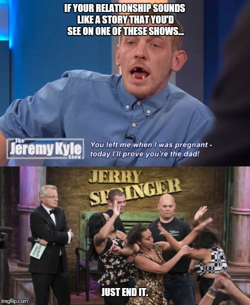 Recognise the signs... | IF YOUR RELATIONSHIP SOUNDS LIKE A STORY THAT YOU'D SEE ON ONE OF THESE SHOWS... JUST END IT. | image tagged in jerry springer,jeremy kyle,relationships,love,sexually oblivious girlfriend,2018 | made w/ Imgflip meme maker