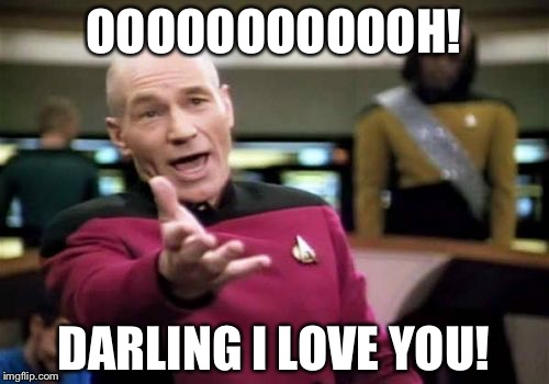 Picard Wtf Meme | OOOOOOOOOOOH! DARLING I LOVE YOU! | image tagged in memes,picard wtf | made w/ Imgflip meme maker