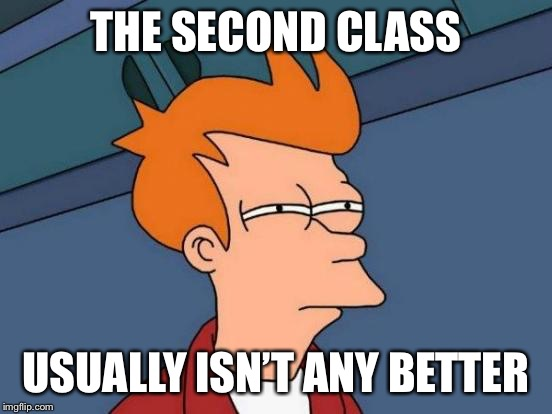 Futurama Fry Meme | THE SECOND CLASS USUALLY ISN'T ANY BETTER | image tagged in memes,futurama fry | made w/ Imgflip meme maker