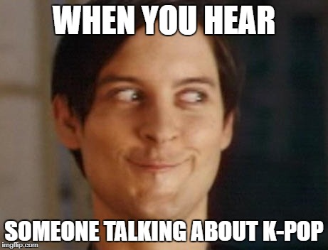 Spiderman Peter Parker Meme | WHEN YOU HEAR SOMEONE TALKING ABOUT K-POP | image tagged in memes,spiderman peter parker | made w/ Imgflip meme maker