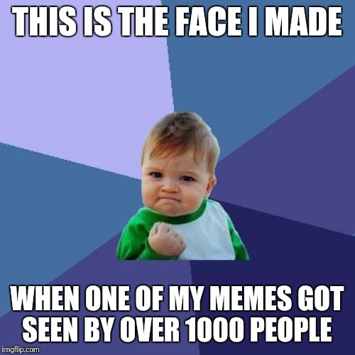 Over 1000 | THIS IS THE FACE I MADE WHEN ONE OF MY MEMES GOT SEEN BY OVER 1000 PEOPLE | image tagged in memes,success kid,success,victory baby | made w/ Imgflip meme maker