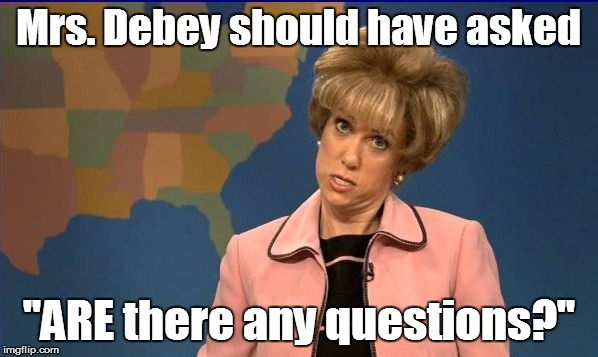Mrs. Debey should have asked ''ARE there any questions?'' | made w/ Imgflip meme maker