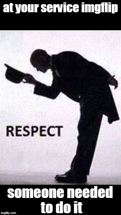tip hat respect | at your service imgflip someone needed to do it | image tagged in tip hat respect | made w/ Imgflip meme maker