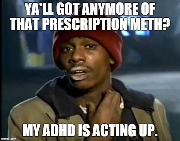 Y'all Got Any More Of That Meme | YA'LL GOT ANYMORE OF THAT PRESCRIPTION METH? MY ADHD IS ACTING UP. | image tagged in memes,y'all got any more of that | made w/ Imgflip meme maker