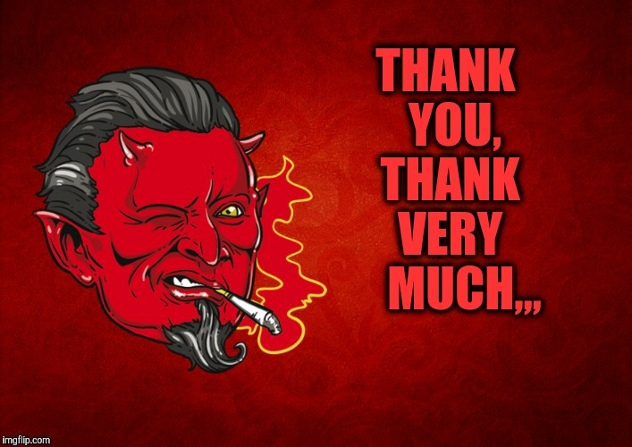 The Devil's Seal of Approval,,, | THANK  YOU,  THANK   VERY     MUCH,,, | image tagged in the devil's seal of approval | made w/ Imgflip meme maker