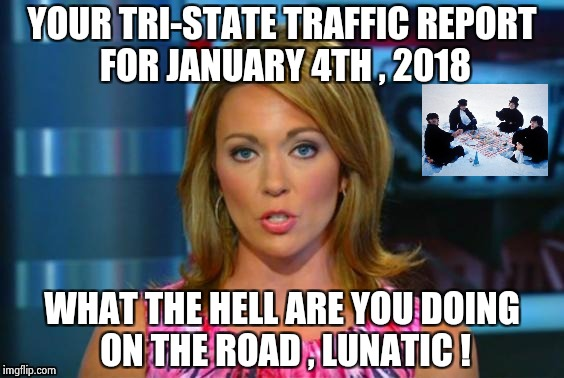 Real News Network | YOUR TRI-STATE TRAFFIC REPORT FOR JANUARY 4TH , 2018 WHAT THE HELL ARE YOU DOING ON THE ROAD , LUNATIC ! | image tagged in real news network | made w/ Imgflip meme maker