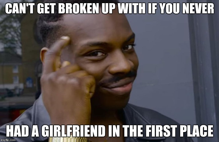 CAN'T GET BROKEN UP WITH IF YOU NEVER HAD A GIRLFRIEND IN THE FIRST PLACE | image tagged in memes | made w/ Imgflip meme maker