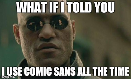 Matrix Morpheus Meme | WHAT IF I TOLD YOU I USE COMIC SANS ALL THE TIME | image tagged in memes,matrix morpheus | made w/ Imgflip meme maker