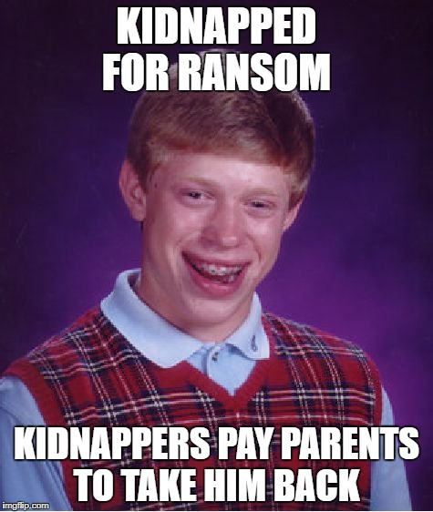 Bad Luck Brian Meme | KIDNAPPED FOR RANSOM KIDNAPPERS PAY PARENTS TO TAKE HIM BACK | image tagged in memes,bad luck brian | made w/ Imgflip meme maker