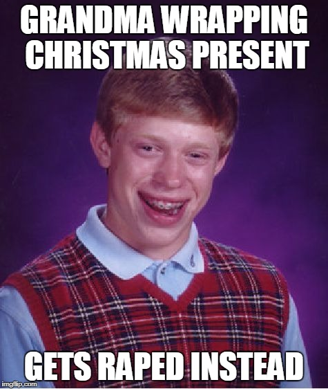 Bad Luck Brian Meme | GRANDMA WRAPPING CHRISTMAS PRESENT GETS **PED INSTEAD | image tagged in memes,bad luck brian | made w/ Imgflip meme maker