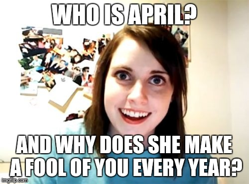 Overly Attached Girlfriend Meme | WHO IS APRIL? AND WHY DOES SHE MAKE A FOOL OF YOU EVERY YEAR? | image tagged in memes,overly attached girlfriend | made w/ Imgflip meme maker