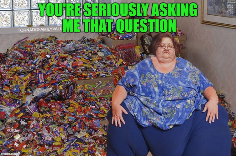 YOU'RE SERIOUSLY ASKING ME THAT QUESTION | made w/ Imgflip meme maker