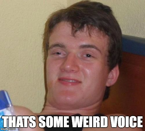 10 Guy Meme | THATS SOME WEIRD VOICE | image tagged in memes,10 guy | made w/ Imgflip meme maker