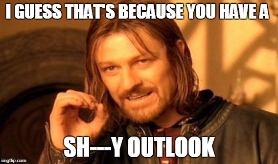 One Does Not Simply Meme | I GUESS THAT'S BECAUSE YOU HAVE A SH---Y OUTLOOK | image tagged in memes,one does not simply | made w/ Imgflip meme maker