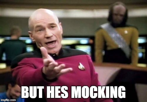 Picard Wtf Meme | BUT HES MOCKING | image tagged in memes,picard wtf | made w/ Imgflip meme maker