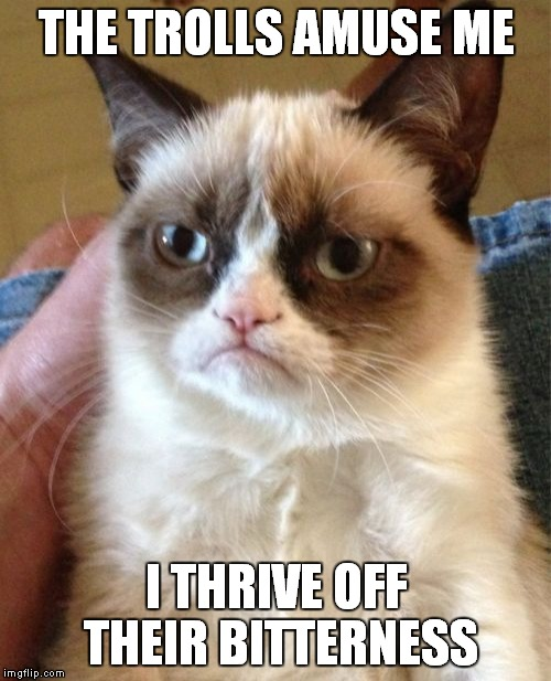 Grumpy Cat Meme | THE TROLLS AMUSE ME I THRIVE OFF THEIR BITTERNESS | image tagged in memes,grumpy cat | made w/ Imgflip meme maker