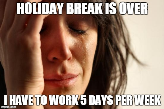 First World Problems Meme | HOLIDAY BREAK IS OVER I HAVE TO WORK 5 DAYS PER WEEK | image tagged in memes,first world problems | made w/ Imgflip meme maker