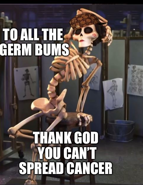Germ Bums | TO ALL THE GERM BUMS THANK GOD YOU CAN'T SPREAD CANCER | image tagged in germ bum,scumbag,cancer,aids,cold,sick | made w/ Imgflip meme maker