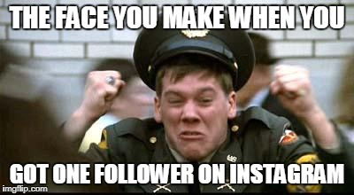 THE FACE YOU MAKE WHEN YOU GOT ONE FOLLOWER ON INSTAGRAM | image tagged in kevin bacon - animal house | made w/ Imgflip meme maker