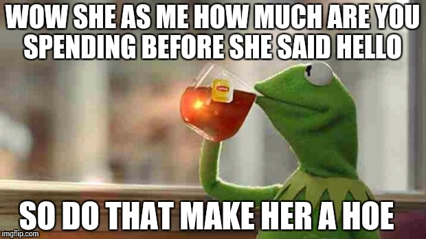 Kermit sipping tea | WOW SHE AS ME HOW MUCH ARE YOU SPENDING BEFORE SHE SAID HELLO SO DO THAT MAKE HER A HOE | image tagged in kermit sipping tea | made w/ Imgflip meme maker