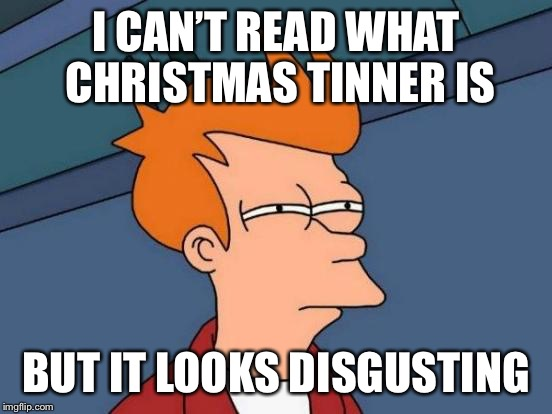 Futurama Fry Meme | I CAN'T READ WHAT CHRISTMAS TINNER IS BUT IT LOOKS DISGUSTING | image tagged in memes,futurama fry | made w/ Imgflip meme maker