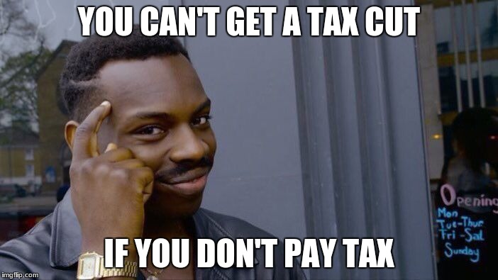 You can't get a tax cut... | YOU CAN'T GET A TAX CUT IF YOU DON'T PAY TAX | image tagged in memes,roll safe think about it,tax,tax cut | made w/ Imgflip meme maker