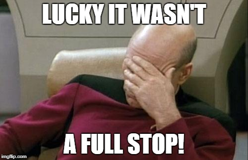 Captain Picard Facepalm Meme | LUCKY IT WASN'T A FULL STOP! | image tagged in memes,captain picard facepalm | made w/ Imgflip meme maker