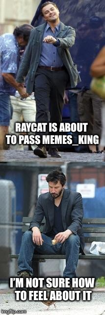Happy and Sad | RAYCAT IS ABOUT TO PASS MEMES_KING I'M NOT SURE HOW TO FEEL ABOUT IT | image tagged in happy and sad,memes,raycat,memes_king | made w/ Imgflip meme maker
