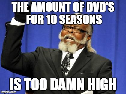 Too Damn High Meme | THE AMOUNT OF DVD'S FOR 10 SEASONS IS TOO DAMN HIGH | image tagged in memes,too damn high | made w/ Imgflip meme maker