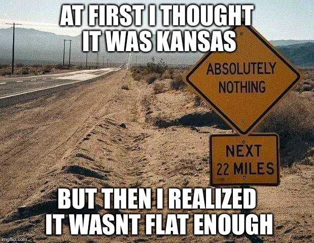 Some places need more hills... | AT FIRST I THOUGHT IT WAS KANSAS BUT THEN I REALIZED IT WASNT FLAT ENOUGH | image tagged in memes,road sign | made w/ Imgflip meme maker