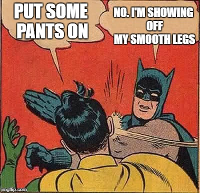 Batman Slapping Robin Meme | PUT SOME PANTS ON NO. I'M SHOWING OFF MY SMOOTH LEGS | image tagged in memes,batman slapping robin | made w/ Imgflip meme maker