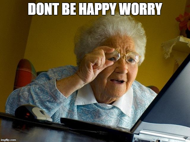 Grandma Finds The Internet Meme | DONT BE HAPPY WORRY | image tagged in memes,grandma finds the internet | made w/ Imgflip meme maker