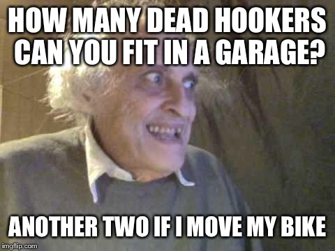 Applied Maths | HOW MANY DEAD HOOKERS CAN YOU FIT IN A GARAGE? ANOTHER TWO IF I MOVE MY BIKE | image tagged in old pervert,memes,dark humor | made w/ Imgflip meme maker