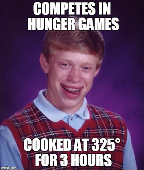 Bad Luck Brian Meme | COMPETES IN HUNGER GAMES COOKED AT 325° FOR 3 HOURS | image tagged in memes,bad luck brian | made w/ Imgflip meme maker