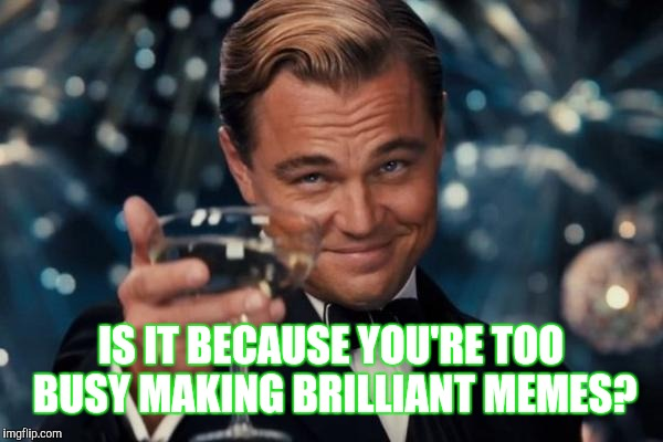 Leonardo Dicaprio Cheers Meme | IS IT BECAUSE YOU'RE TOO BUSY MAKING BRILLIANT MEMES? | image tagged in memes,leonardo dicaprio cheers | made w/ Imgflip meme maker