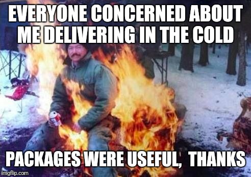 Delivering Made Easy | EVERYONE CONCERNED ABOUT ME DELIVERING IN THE COLD PACKAGES WERE USEFUL,  THANKS | image tagged in memes,ligaf,delivery,fedex,usps | made w/ Imgflip meme maker