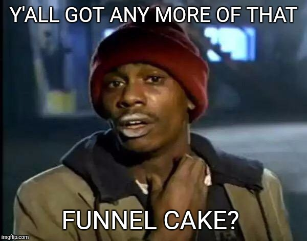 Y'all Got Any More Of That Meme | Y'ALL GOT ANY MORE OF THAT FUNNEL CAKE? | image tagged in memes,y'all got any more of that | made w/ Imgflip meme maker
