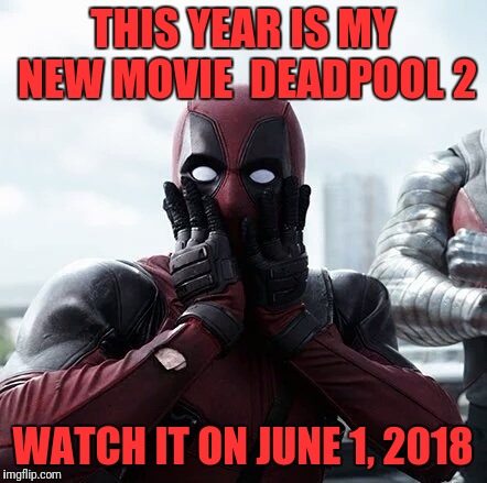 Deadpool Surprised Meme | THIS YEAR IS MY NEW MOVIE  DEADPOOL 2 WATCH IT ON JUNE 1, 2018 | image tagged in memes,deadpool surprised | made w/ Imgflip meme maker