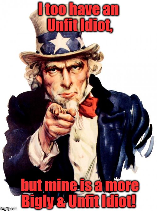 Uncle Sam Meme | I too have an Unfit Idiot, but mine is a more Bigly & Unfit Idiot! | image tagged in memes,uncle sam | made w/ Imgflip meme maker