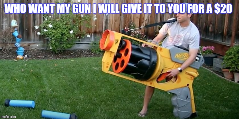 Biggest nerf gun | WHO WANT MY GUN I WILL GIVE IT TO YOU FOR A $20 | image tagged in biggest nerf gun | made w/ Imgflip meme maker