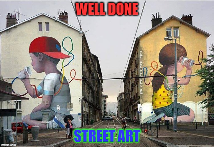 nice work | WELL DONE STREET ART | image tagged in street art | made w/ Imgflip meme maker