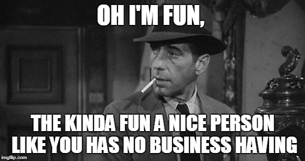 Someone accused me of being no fun | OH I'M FUN, THE KINDA FUN A NICE PERSON LIKE YOU HAS NO BUSINESS HAVING | image tagged in humphrey bogart,casablanca humphry bogart,memes | made w/ Imgflip meme maker