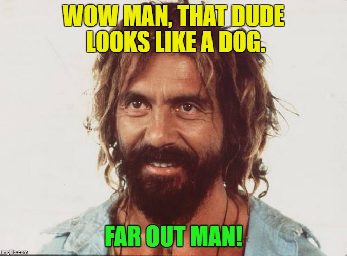 WOW MAN, THAT DUDE LOOKS LIKE A DOG. FAR OUT MAN! | made w/ Imgflip meme maker