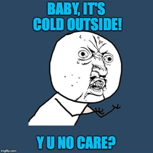 Y U No Meme | BABY, IT'S COLD OUTSIDE! Y U NO CARE? | image tagged in memes,y u no | made w/ Imgflip meme maker