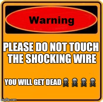 Warning Sign Meme | PLEASE DO NOT TOUCH THE SHOCKING WIRE YOU WILL GET DEAD☠☠☠☠ | image tagged in memes,warning sign | made w/ Imgflip meme maker