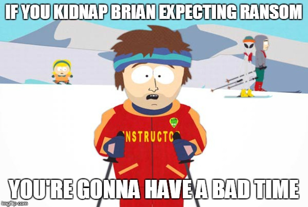 IF YOU KIDNAP BRIAN EXPECTING RANSOM YOU'RE GONNA HAVE A BAD TIME | made w/ Imgflip meme maker