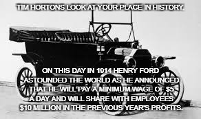 TIM HORTONS LOOK AT YOUR PLACE IN HISTORY. ON THIS DAY IN 1914 HENRY FORD ASTOUNDED THE WORLD AS HE ANNOUNCED THAT HE WILL PAY A MINIMUM WAG | image tagged in model t | made w/ Imgflip meme maker