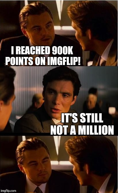 Inching towards a million. If you want to see my million point reveal pic, then check my profile and throw me some upvotes :-)  | I REACHED 900K POINTS ON IMGFLIP! IT'S STILL NOT A MILLION | image tagged in memes,inception,jbmemegeek,one million points,face reveal | made w/ Imgflip meme maker