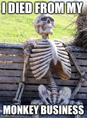 Waiting Skeleton Meme | I DIED FROM MY MONKEY BUSINESS | image tagged in memes,waiting skeleton | made w/ Imgflip meme maker